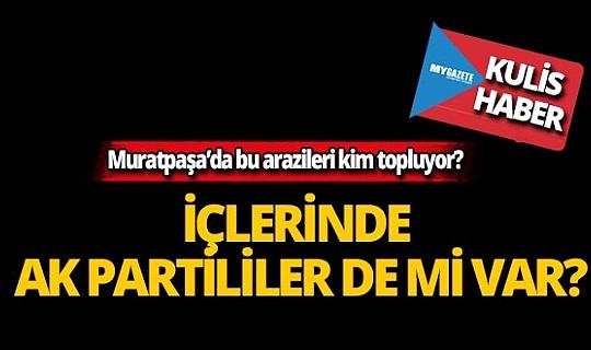 Muratpaşa'da bu arazileri kimler topluyor?