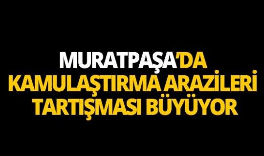 Muratpaşa'da kamulaştırma arazileri tartışması büyüyor
