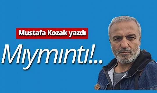 "Mustafa Kozak yazdı: ""Mıymıntı!.."""