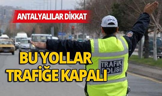 Antalya dikkat! Bu yollar trafiğe kapalı