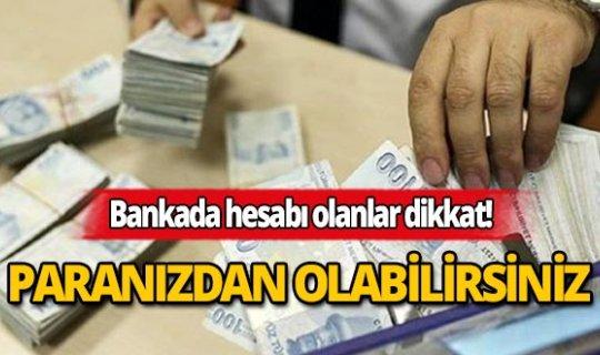 Bankada hesabı olanlar, paranızdan olabilirsiniz!