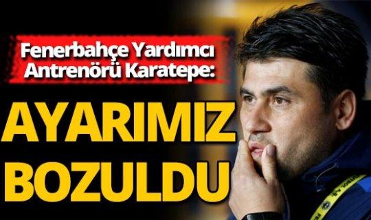 """Fenerbahçe Yardımcı Antrenörü Karatepe: """"Ayarımız bozuldu"""""""
