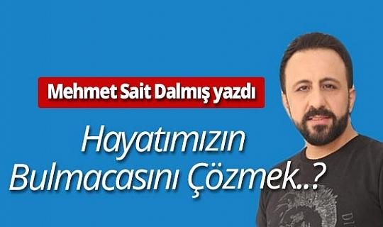 """Mehmet Sait Dalmış yazdı: """"Hayatımızın Bulmacasını Çözmek..?"""""""