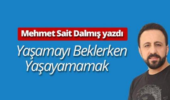 """Mehmet Sait Dalmış yazdı: """"Yaşamayı beklerken yaşayamamak"""""""