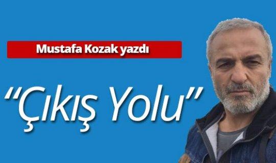 """Mustafa Kozak yazdı: """"Çıkış yolu"""""""