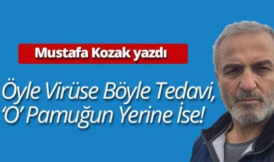 """Mustafa Kozak yazdı: """"Öyle virüse böyle tedavi, 'O' pamuğun yerine ise!"""""""