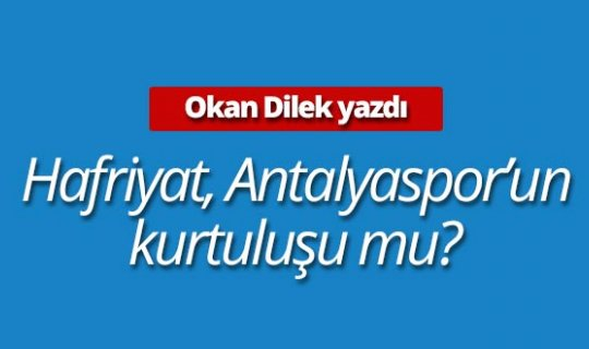 """Okan Dilek yazdı: """"Hafriyat, Antalyaspor'un kurtuluşu mu?"""""""