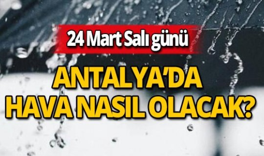 24 Mart Salı günü Antalya'da hava nasıl olacak?