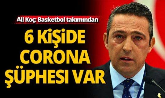 """Ali Koç: """"Basketbol takımından 6 kişide koronavirüs şüphesi var"""""""