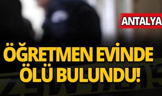 Antalya'da bir öğretmen evinde ölü bulundu