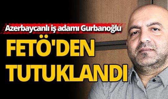 Azerbaycanlı iş adamı Gurbanoğlu FETÖ'den tutuklandı