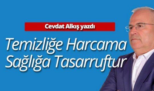 """Cevdet Alkış yazdı: """"Temizliğe Harcama Sağlığa Tasarruftur"""""""