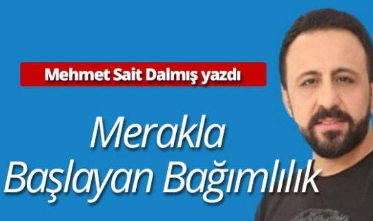 """Mehmet Sait Dalmış yazdı: """"Merakla Başlayan Bağımlılık"""""""
