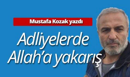 """Mustafa Kozak yazdı: """"Adliyelerde Allah'a yakarış"""""""
