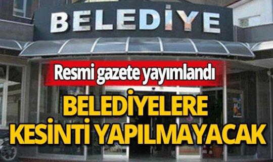 Resmi Gazete'da yayımlanan Cumhurbaşkanı kararıyla belediyelerden 3 ay kesinti yapılmayacak