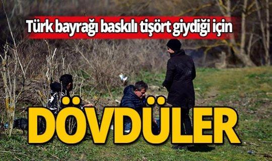 Türk bayrağı var diye dövdüler