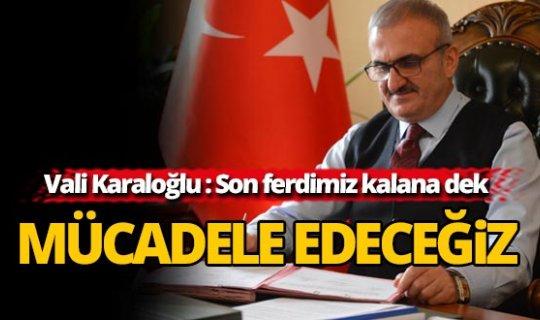 """Vali Karaloğlu: """"Son ferdimiz şehit olana kadar mücadele edeceğiz"""""""