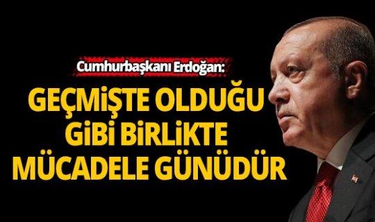 Cumhurbaşkanı Erdoğan: Geçmişte olduğu gibi birlikte mücadele günüdür
