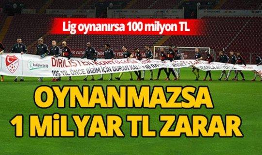 Lig oynanırsa 100 milyon TL, oynanmazsa 1 milyar TL zarar