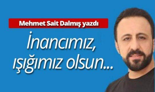 "Mehmet Sait Dalmış yazdı: ""İnancımız, ışığımız olsun.."""