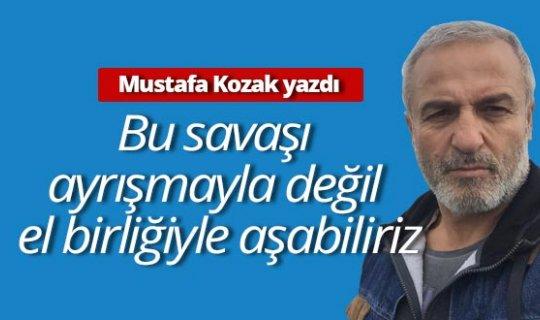"""Mustafa Kozak: """"Bu savaşı ayrışmayla değil el birliğiyle aşabiliriz"""""""