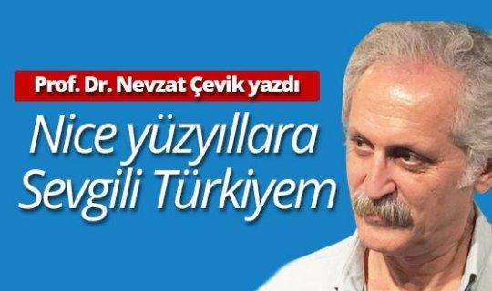 """Prof.Dr. Nevzat Çevik yazdı: """"Nice yüzyıllara Sevgili Türkiyem"""""""