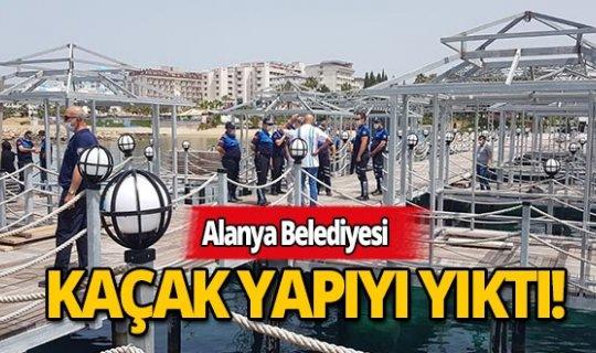 Alanya Belediyesi iskeledeki kaçak yapıyı yıktı