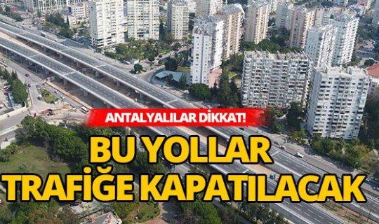 Antalya'da bu yollar trafiğe kapatılacak!