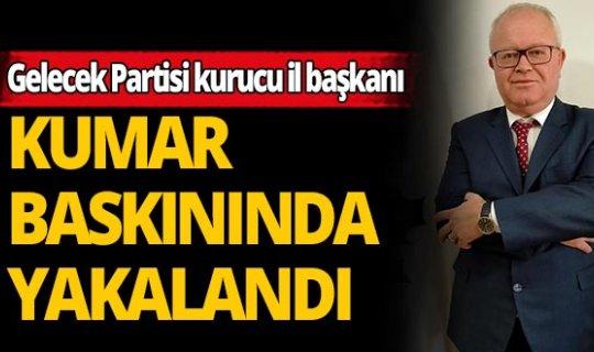 Gelecek Partisi Kurucu İl Başkanı kumar baskınında yakalandı