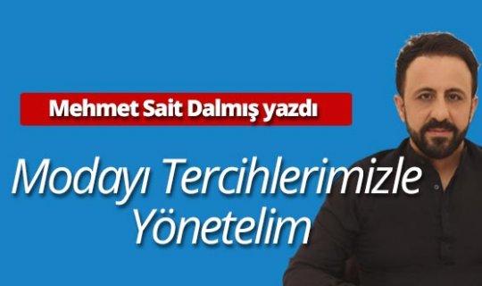 """Mehmet Sait Dalmış yazdı: """"Modayı Tercihlerimizle Yönetelim"""""""