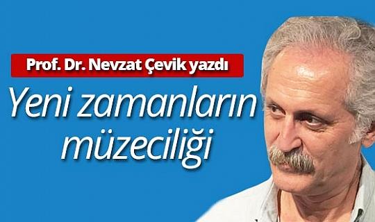 """Prof. Dr. Nevzat Çevik yazdı: """"Yeni zamanların  müzeciliği"""""""
