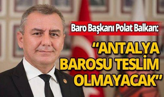 """Antalya Barosu Başkanı Balkan'dan çağrı: """"Antalya Barosu asla teslim olmayacaktır"""""""