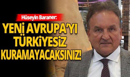 Hüseyin Baraner sert konuştu: Yeni Avrupa'yı Türkiyesiz kuramayacaksınız!