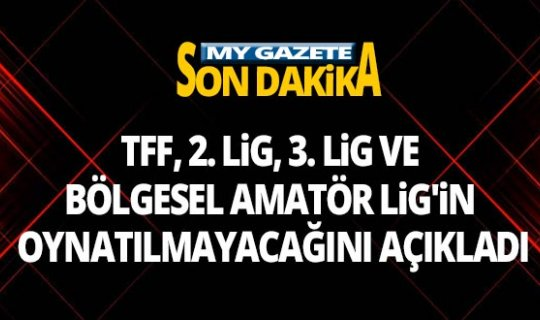 TFF, 2. Lig, 3. Lig ve Bölgesel Amatör Lig'in oynatılmayacağını açıkladı