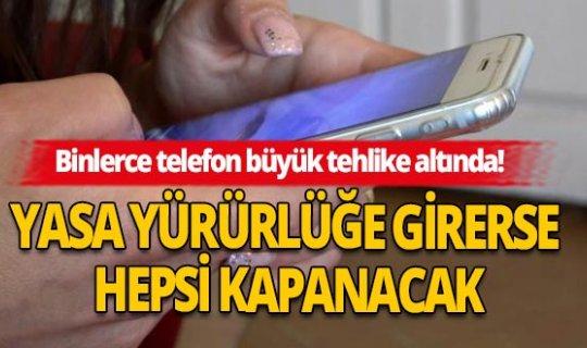 Yasa yürürlüğe girerse binlerce telefon her an kapanabilir!