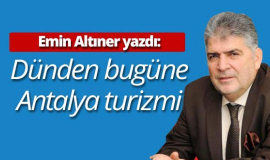 """Emin Altıner yazdı: """"Dünden bugüne Antalya turizmi"""""""
