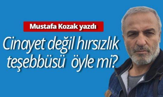 """Mustafa Kozak yazdı: """"Cinayet değil hırsızlık teşebbüsü öyle mi?"""""""