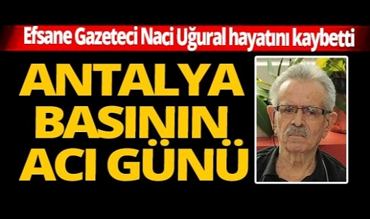 Antalya basınının duayen ismi Naci Uğural vefat etti