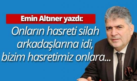 """Emin Altıner yazdı: """"Onların hasreti silah arkadaşlarına idi, bizim hasretimiz onlara..."""""""