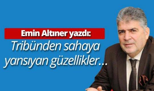 """Emin Altıner yazdı: """"Tribünden sahaya  yansıyan güzellikler…"""""""