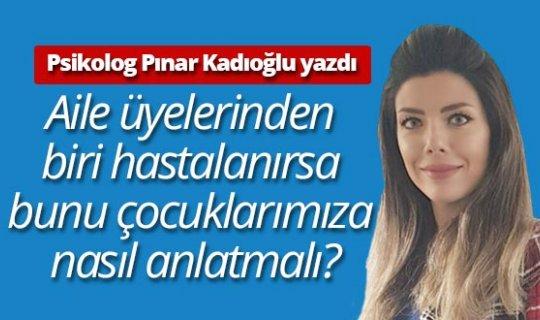 """Klinik Psikolog Pınar Kadıoğlu yazdı: """"Aile üyelerinden biri hastalanırsa bunu çocuklarımıza nasıl anlatmalı?"""""""