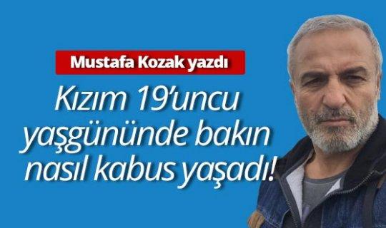 """Mustafa Kozak yazdı: """"Kızım 19'uncu yaş gününde bakın nasıl kabus yaşadı!"""""""