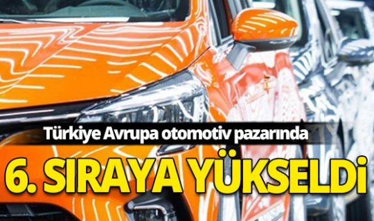 Türkiye Avrupa otomotiv pazarında 6. sıraya yükseldi