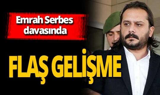 Emrah Serbes davasında son dakika gelişmesi