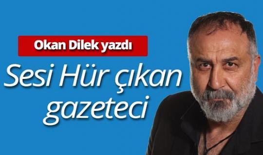 """Okan Dilek Yazdı: """"Sesi Hür çıkan gazeteci"""""""
