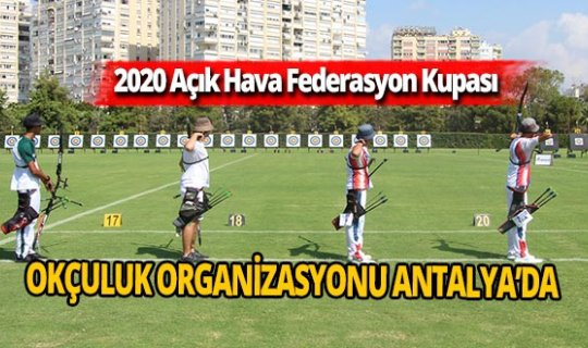 Okçulukta 2020 Açık Hava Federasyon Kupası, Antalya'da yapıldı