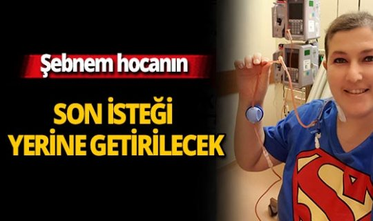 Antalya haber: Son isteği yerine getirilecek