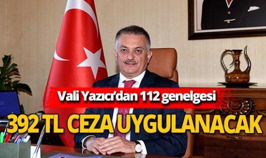 Vali Yazıcı'dan 112 genelgesi! O şahıslara 392 TL ceza