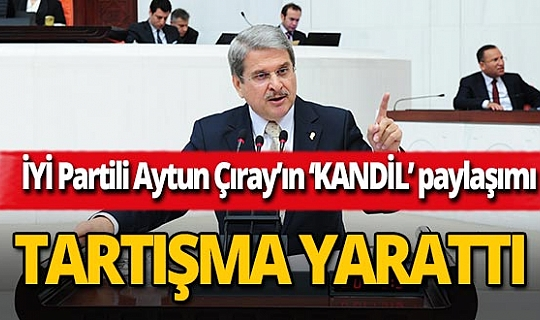 İYİ Parti Milletvekili Aytun Çıray'ın'Kandil' paylaşımı tepki çekti