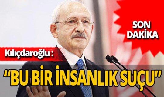 """SON DAKİKA! Kılıçdaroğlu: """"Bu bir insanlık suçu"""""""